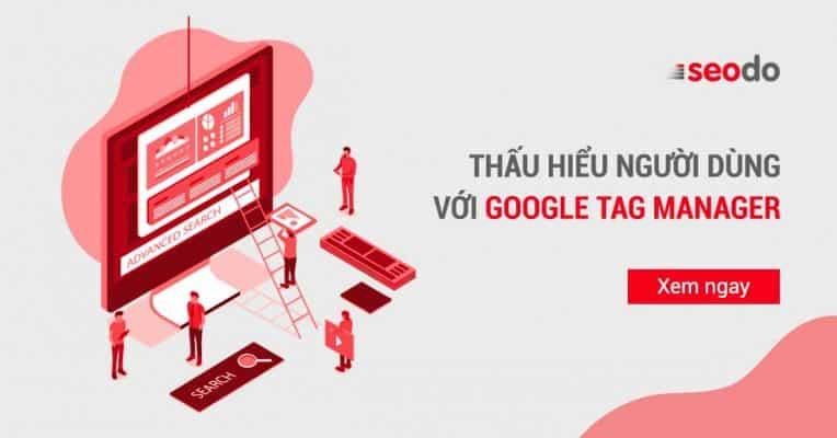 Google Tag Manager là gì? Cách sử dụng GTM từ A đến Z